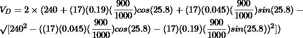 V_{D} = 2 \times (240 + (17)(0.19)(\dfrac{900}{1000})cos(25.8\degree) + (17)(0.045)(\dfrac{900}{1000})sin(25.8\degree) - \surd[240^{2} - ((17)(0.045)(\dfrac{900}{1000})cos(25.8\degree) - (17)(0.19)(\dfrac{900}{1000})sin(25.8\degree))^{2}])