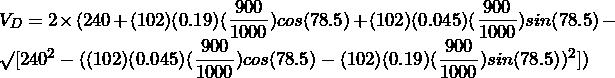 V_{D} = 2 \times (240 + (102)(0.19)(\dfrac{900}{1000})cos(78.5\degree) + (102)(0.045)(\dfrac{900}{1000})sin(78.5\degree) - \surd[240^{2} - ((102)(0.045)(\dfrac{900}{1000})cos(78.5\degree) - (102)(0.19)(\dfrac{900}{1000})sin(78.5\degree))^{2}])