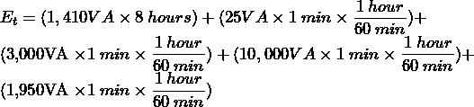 E_{t} = (1,410VA \times 8 \: hours) + (25VA \times 1 \: min \times \dfrac{1 \: hour}{60 \: min}) +  (3,000VA \times 1 \: min \times \dfrac{1 \: hour}{60 \: min}) + (10,000VA \times 1 \: min \times \dfrac{1 \: hour}{60 \: min}) +  (1,950VA \times 1 \: min \times \dfrac{1 \: hour}{60 \: min})