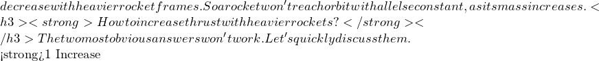 decrease with heavier rocket frames. So a rocket won't reach orbit with all else constant, as its mass increases. <h3><strong>How to increase thrust with heavier rockets?</strong></h3> The two most obvious answers won't work. Let's quickly discuss them.  <strong>#1 Increase